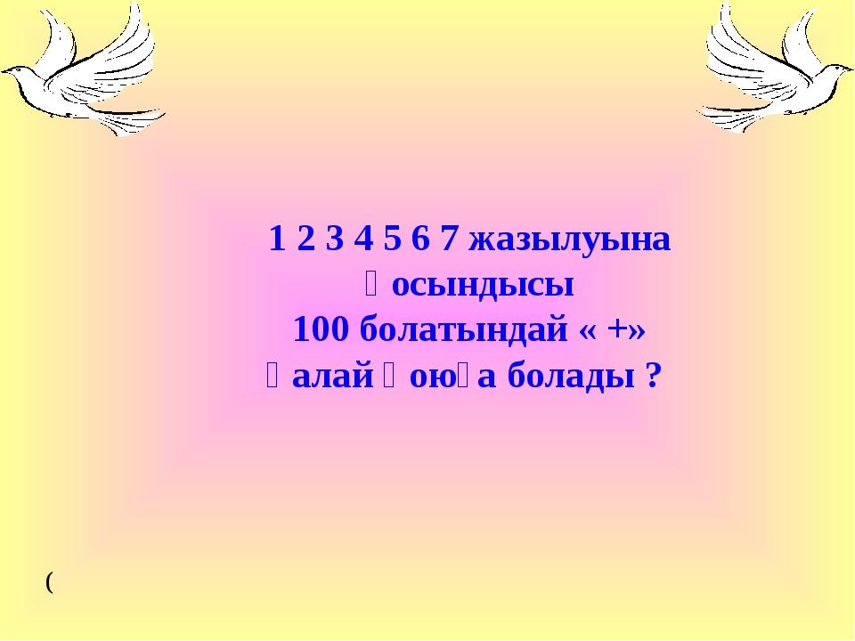 1 2 3 4 5 6 7 жазылуына қосындысы 100 болатындай « +» қалай қоюға болады ? (