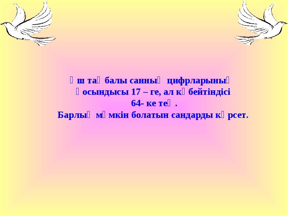 Үш таңбалы санның цифрларының қосындысы 17 – ге, ал көбейтіндісі 64- ке тең....