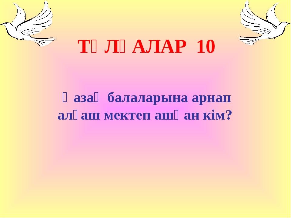 ТҰЛҒАЛАР 10 Қазақ балаларына арнап алғаш мектеп ашқан кім?
