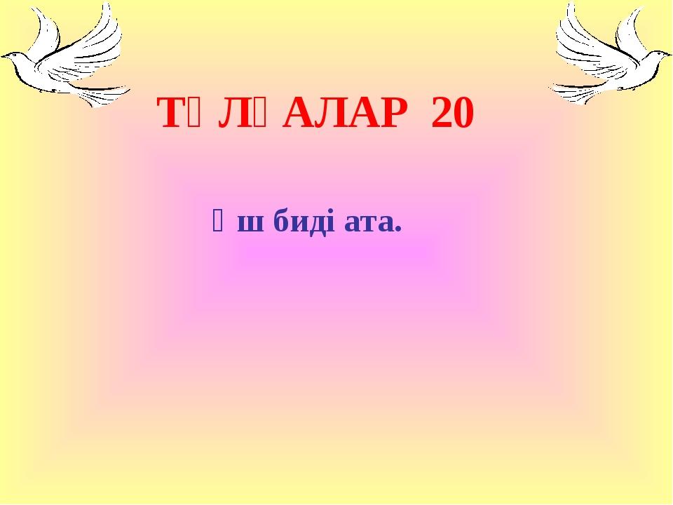 ТҰЛҒАЛАР 20 Үш биді ата.
