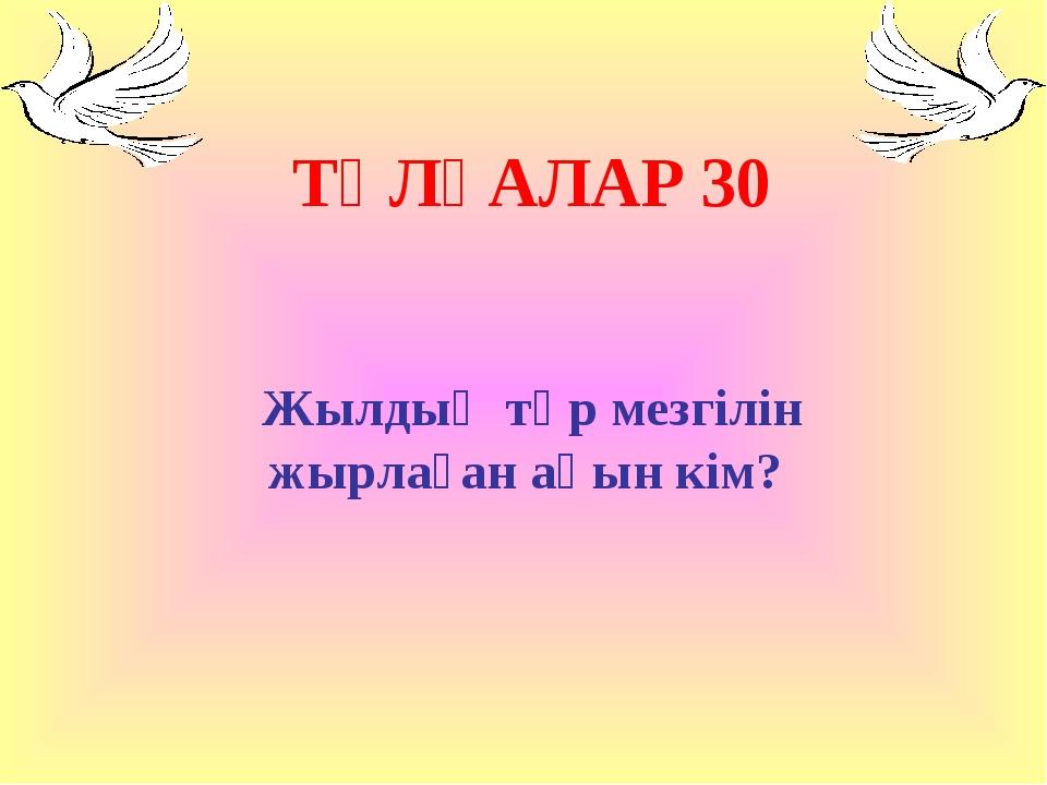 ТҰЛҒАЛАР 30 Жылдың төр мезгілін жырлаған ақын кім?