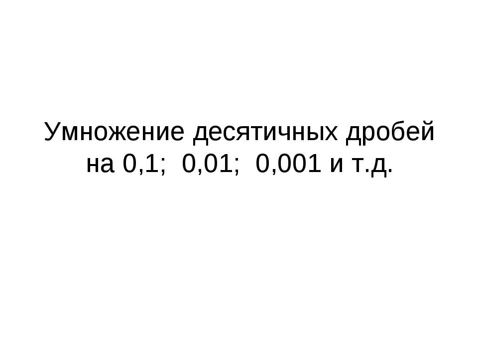 Умножение десятичных дробей на 0,1; 0,01; 0,001 и т.д.