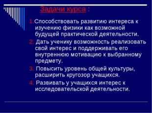 Задачи курса : 1.Способствовать развитию интереса к изучению физики как возм