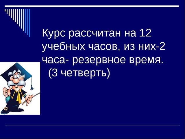 Курс рассчитан на 12 учебных часов, из них-2 часа- резервное время. (3 четвер...