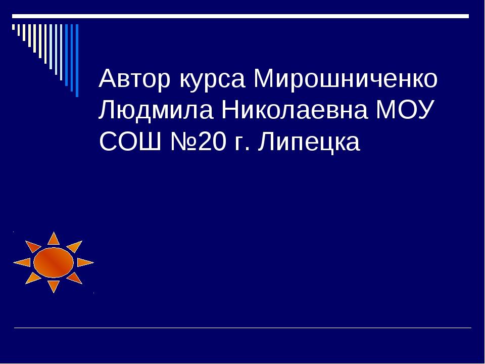 Автор курса Мирошниченко Людмила Николаевна МОУ СОШ №20 г. Липецка