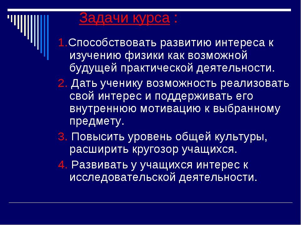 Задачи курса : 1.Способствовать развитию интереса к изучению физики как возм...
