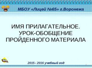 МБОУ «Лицей №65» г.Воронежа * 2015– 2016 учебный год ИМЯ ПРИЛАГАТЕЛЬНОЕ. УРО
