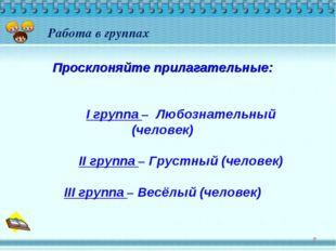 * Работа в группах Просклоняйте прилагательные: I группа – Любознательный (ч