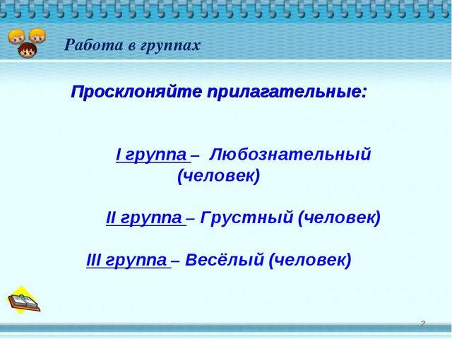 * Работа в группах Просклоняйте прилагательные: I группа – Любознательный (ч...