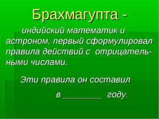Брахмагупта - индийский математик и астроном, первый сформулировал правила д