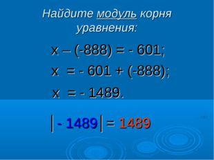 Найдите модуль корня уравнения: х – (-888) = - 601; х = - 601 + (-888); х = -