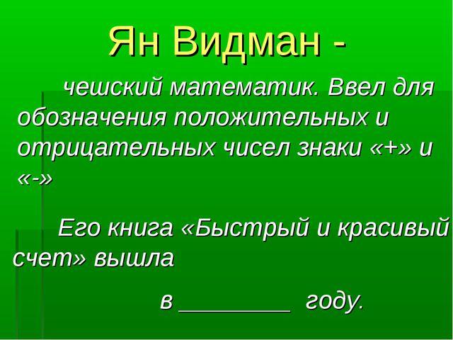 Ян Видман - чешский математик. Ввел для обозначения положительных и отрицате...