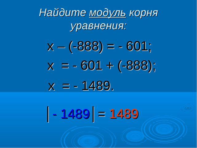 Найдите модуль корня уравнения: х – (-888) = - 601; х = - 601 + (-888); х = -...