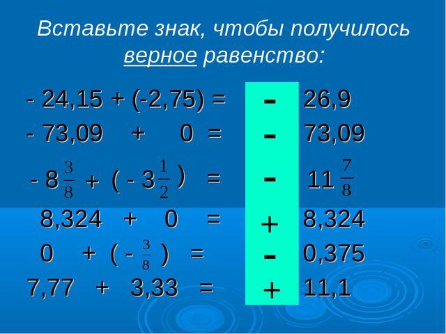 - 8 + ( - 3 = ( 11 Вставьте знак, чтобы получилось верное равенство: + + - -...