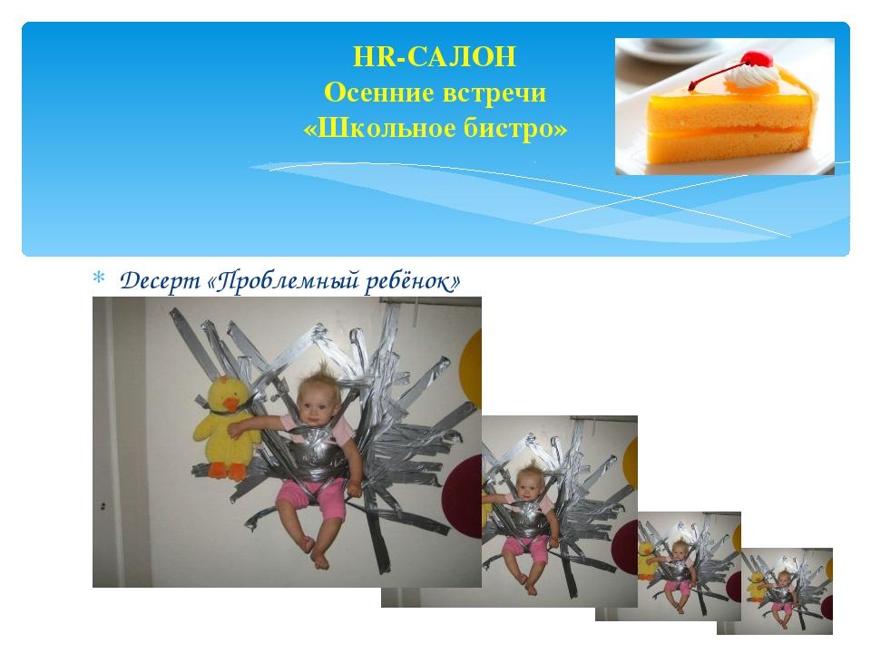 HR-САЛОН Осенние встречи «Школьное бистро» Десерт «Проблемный ребёнок»