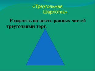 Разделить на шесть равных частей треугольный торт. «Треугольная Шарлотка»