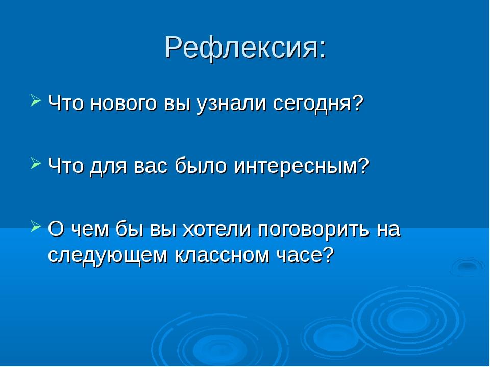 Рефлексия: Что нового вы узнали сегодня? Что для вас было интересным? О чем б...