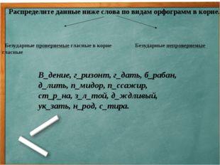 Распределите данные ниже слова по видам орфограмм в корне. Безударные провер