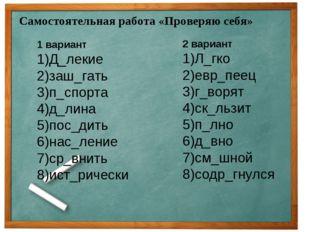 Самостоятельная работа «Проверяю себя» 1 вариант 1)Д_лекие 2)заш_гать 3)п_спо