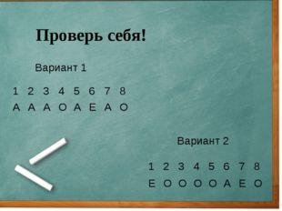Проверь себя! Вариант 1 Вариант 2 12345678 АААОАЕАО 123456