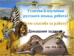 Успехов в изучении русского языка, ребята! Всем спасибо за работу! Домашнее з