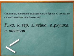 Спишите, вставьте пропущенные буквы. С одним из слов составьте предложение.