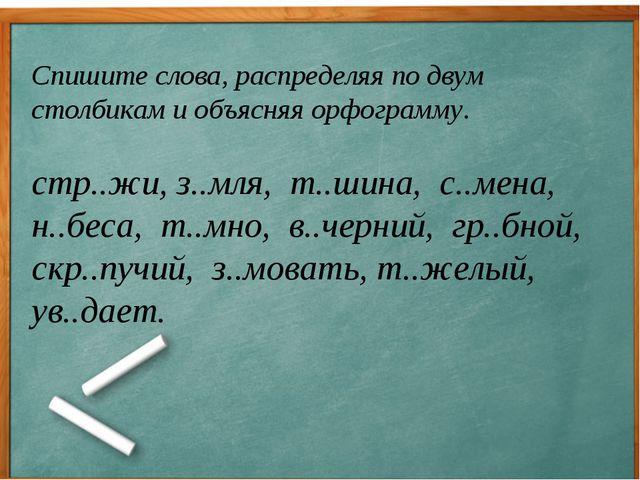 Спишите слова, распределяя по двум столбикам и объясняя орфограмму. стр..жи,...