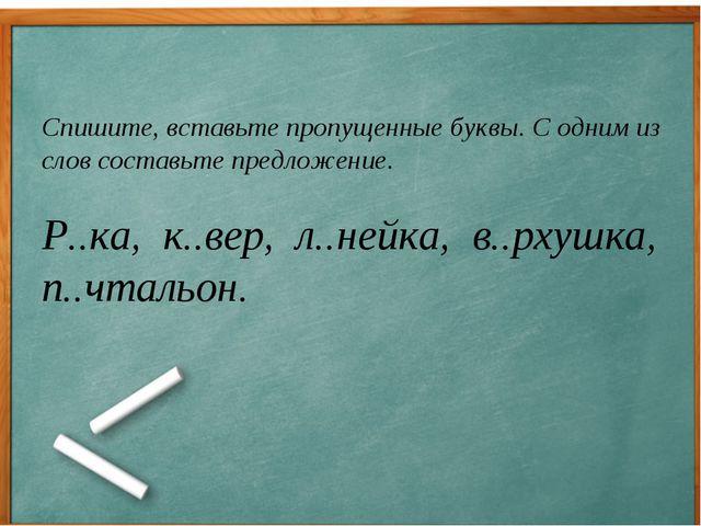 Спишите, вставьте пропущенные буквы. С одним из слов составьте предложение....
