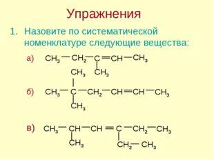 Упражнения Назовите по систематической номенклатуре следующие вещества:
