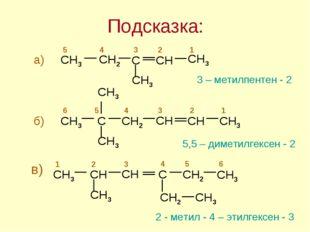 Подсказка: 3 – метилпентен - 2 5,5 – диметилгексен - 2 2 - метил - 4 – этилге