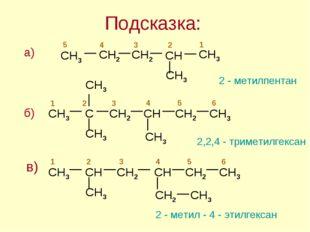 Подсказка: 2 - метилпентан 2,2,4 - триметилгексан 2 - метил - 4 - этилгексан