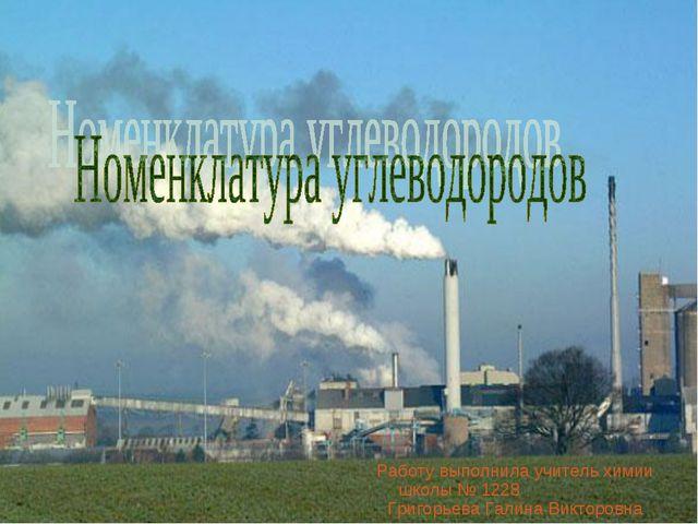 Работу выполнила учитель химии школы № 1228 Григорьева Галина Викторовна