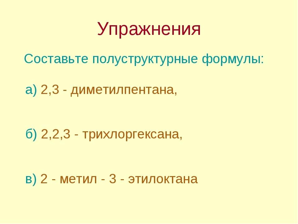 Упражнения Составьте полуструктурные формулы: б) 2,2,3 - трихлоргексана, в) 2...