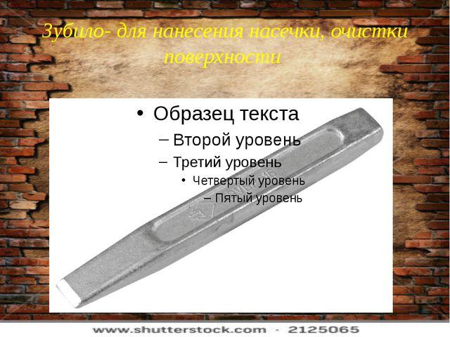 Зубило- для нанесения насечки, очистки поверхности