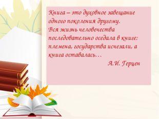 Книга – это духовное завещание одного поколения другому. Вся жизнь человечест