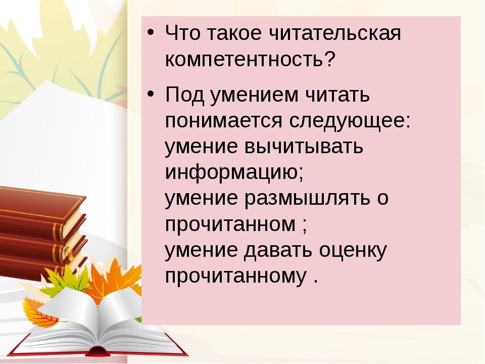 Что такое читательская компетентность? Под умением читать понимается следующе...