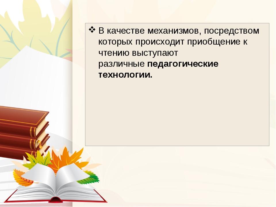 В качестве механизмов, посредством которых происходит приобщение к чтению выс...