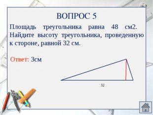 ВОПРОС 7 Ответ: SABM=SВMC, так как основания АМ=МС, ВН- общая высота Сравните