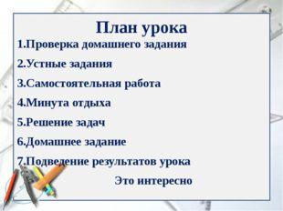 План урока 1.Проверка домашнего задания 2.Устные задания 3.Самостоятельная ра