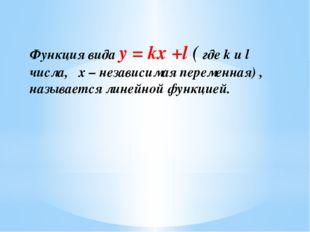 Функция вида y = kx +l ( где k и l числа, x – независимая переменная) , назыв