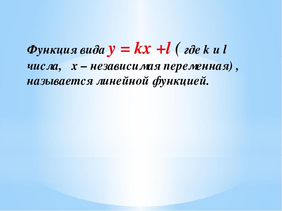 Функция вида y = kx +l ( где k и l числа, x – независимая переменная) , назыв...