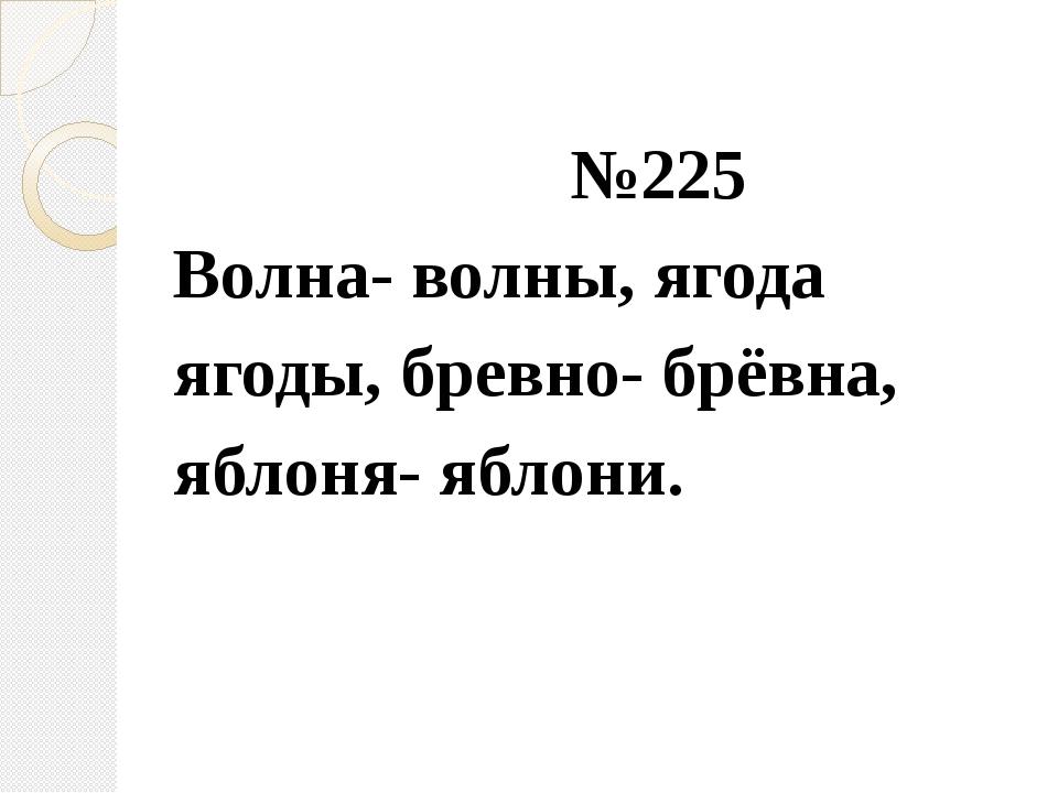 №225 Волна- волны, ягода ягоды, бревно- брёвна, яблоня- яблони.