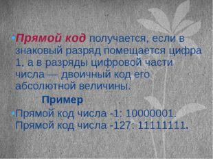 Прямой код получается, если в знаковый разряд помещается цифра 1, а в разряды