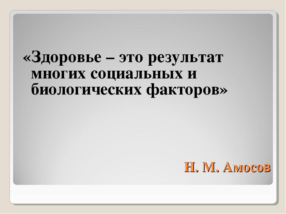 Н. М. Амосов «Здоровье – это результат многих социальных и биологических факт...