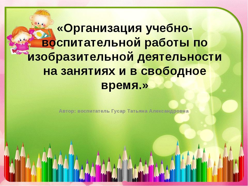 «Организация учебно- воспитательной работы по изобразительной деятельности на...