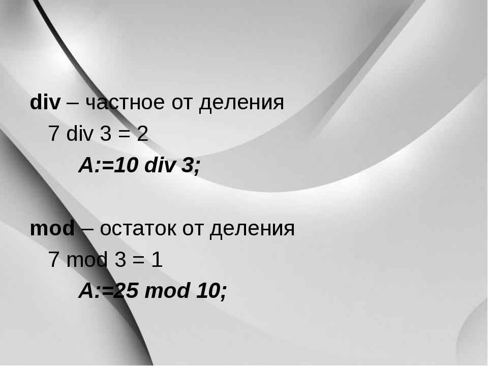 div – частное от деления 7 div 3 = 2 A:=10 div 3; mod – остаток от делени...