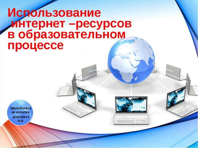Методическая копилка Шабаевой Н.В. Использование интернет –ресурсов в образов...