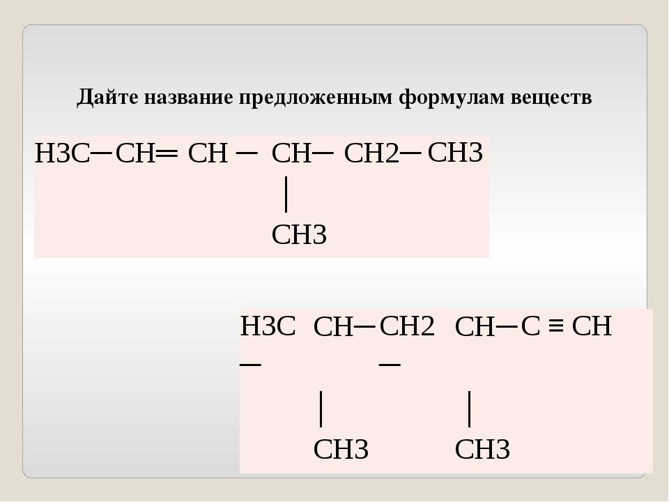 Дайте название предложенным формулам веществ Н3С─ СН─ СН2─ СН─ С≡ СН │ │ СН3...