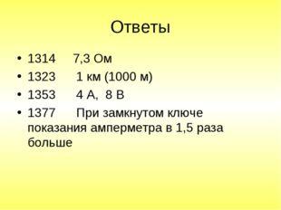 Ответы 1314 7,3 Ом 1323 1 км (1000 м) 1353 4 А, 8 В 1377 При замкнутом ключе