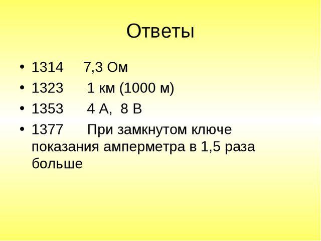 Ответы 1314 7,3 Ом 1323 1 км (1000 м) 1353 4 А, 8 В 1377 При замкнутом ключе...